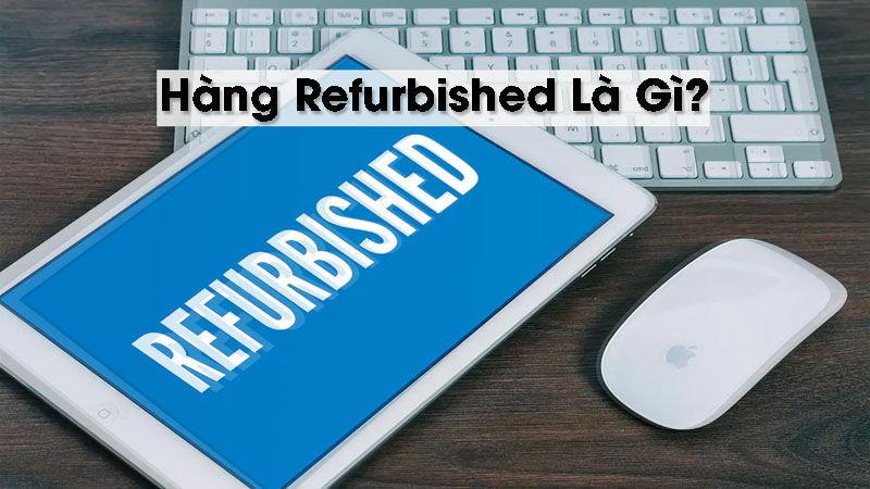 Tìm hiểu hàng Refurbished là hàng gi
